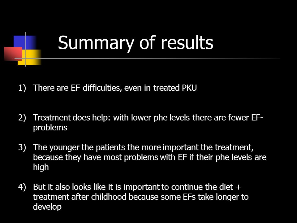 Summary of results 1)There are EF-difficulties, even in treated PKU 2)Treatment does help: with lower phe levels there are fewer EF- problems 3)The yo