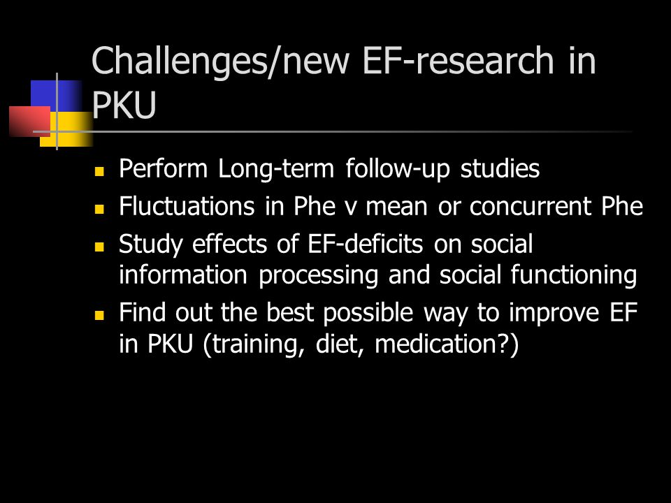 Challenges/new EF-research in PKU Perform Long-term follow-up studies Fluctuations in Phe v mean or concurrent Phe Study effects of EF-deficits on social information processing and social functioning Find out the best possible way to improve EF in PKU (training, diet, medication )