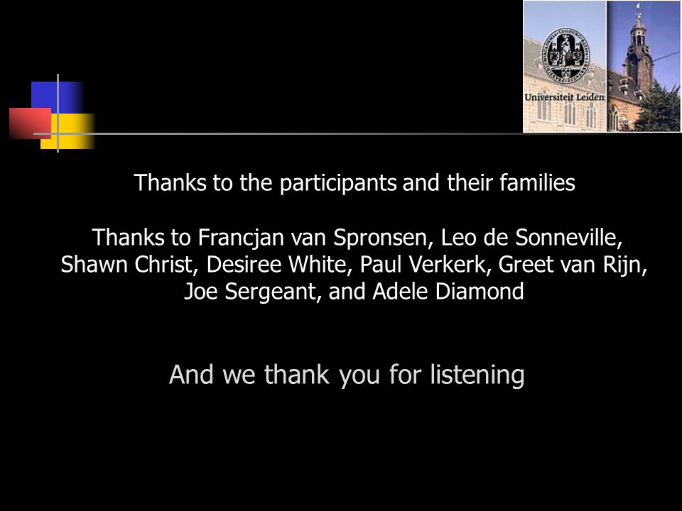 And we thank you for listening Thanks to the participants and their families Thanks to Francjan van Spronsen, Leo de Sonneville, Shawn Christ, Desiree