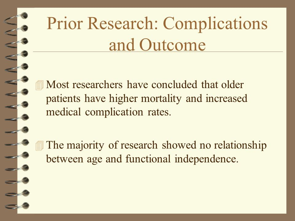 Prior Research: Complications and Outcome 4 Most researchers have concluded that older patients have higher mortality and increased medical complication rates.