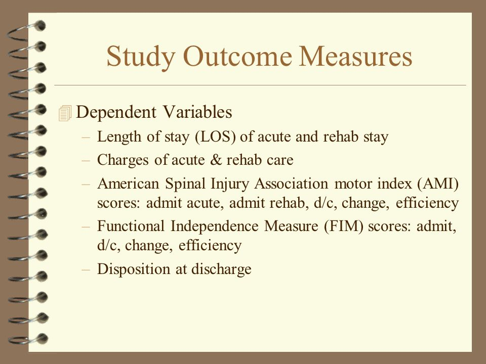 Study Outcome Measures 4 Dependent Variables –Length of stay (LOS) of acute and rehab stay –Charges of acute & rehab care –American Spinal Injury Association motor index (AMI) scores: admit acute, admit rehab, d/c, change, efficiency –Functional Independence Measure (FIM) scores: admit, d/c, change, efficiency –Disposition at discharge