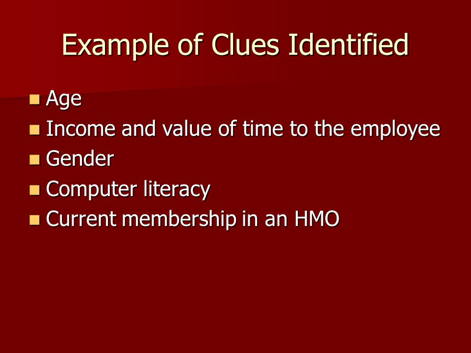 Example of Clues Identified Age Age Income and value of time to the employee Income and value of time to the employee Gender Gender Computer literacy Computer literacy Current membership in an HMO Current membership in an HMO