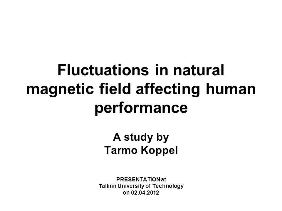 Fluctuations in natural magnetic field affecting human performance A study by Tarmo Koppel PRESENTATION at Tallinn University of Technology on 02.04.2012