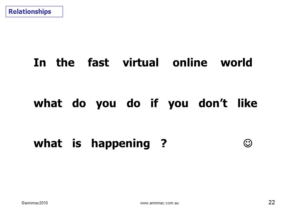 ©annimac2010 www.annimac.com.au 22 Relationships In the fast virtual online world what do you do if you don't like what is happening