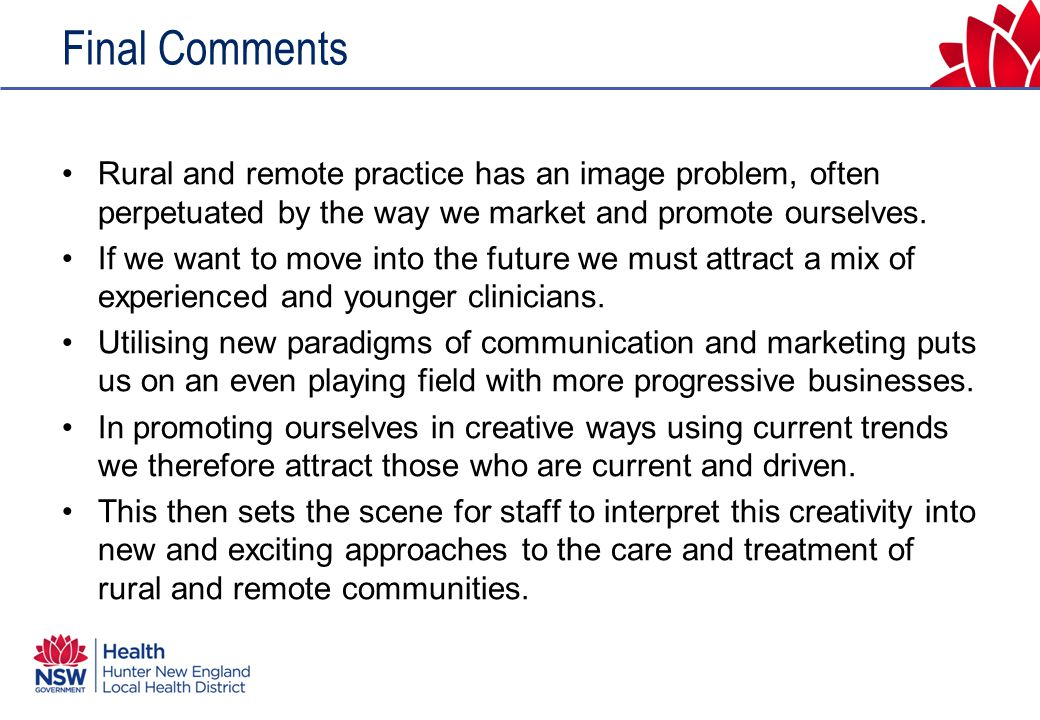 Final Comments Rural and remote practice has an image problem, often perpetuated by the way we market and promote ourselves.