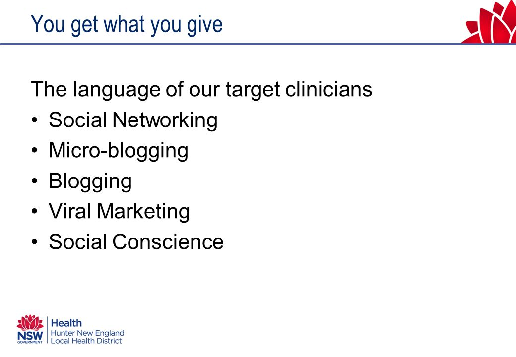 You get what you give The language of our target clinicians Social Networking Micro-blogging Blogging Viral Marketing Social Conscience