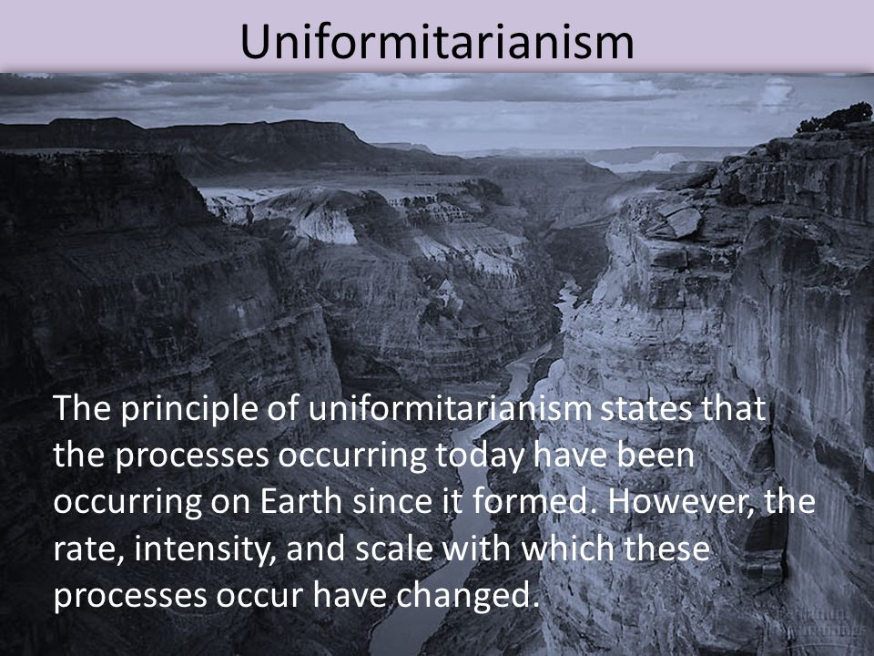 Uniformitarianism The principle of uniformitarianism states that the processes occurring today have been occurring on Earth since it formed. However,