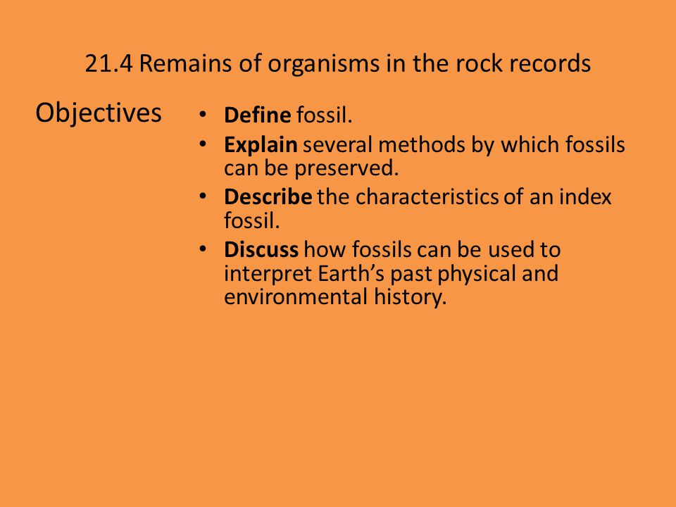 Objectives 21.4 Remains of organisms in the rock records Define fossil. Explain several methods by which fossils can be preserved. Describe the charac