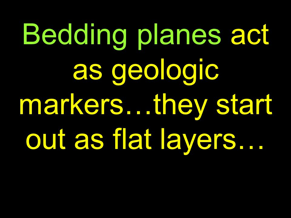 12 Bedding planes act as geologic markers…they start out as flat layers…