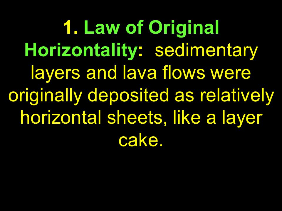25 1. Law of Original Horizontality: sedimentary layers and lava flows were originally deposited as relatively horizontal sheets, like a layer cake.