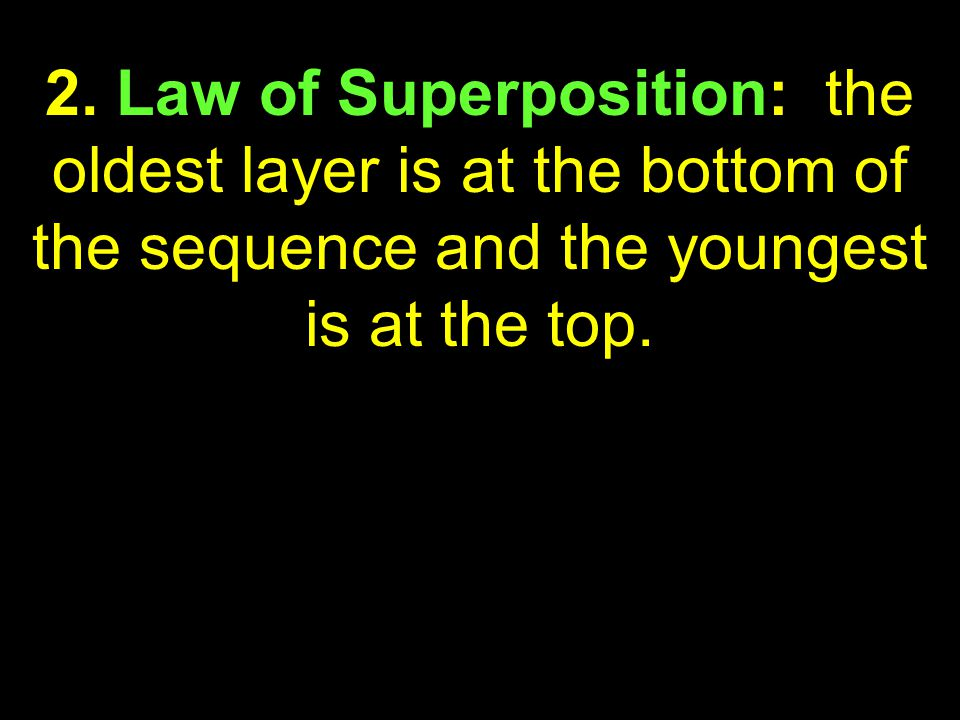 27 2. Law of Superposition: the oldest layer is at the bottom of the sequence and the youngest is at the top.