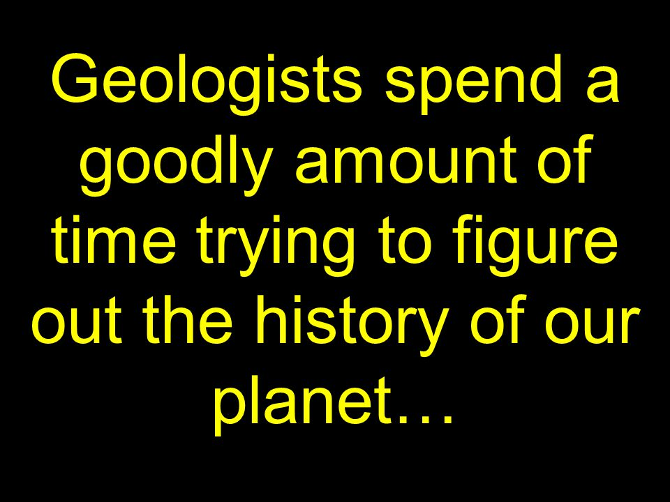 6 Geologists spend a goodly amount of time trying to figure out the history of our planet…