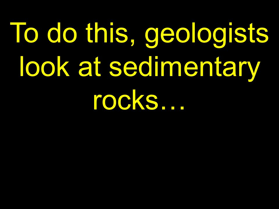 7 To do this, geologists look at sedimentary rocks…