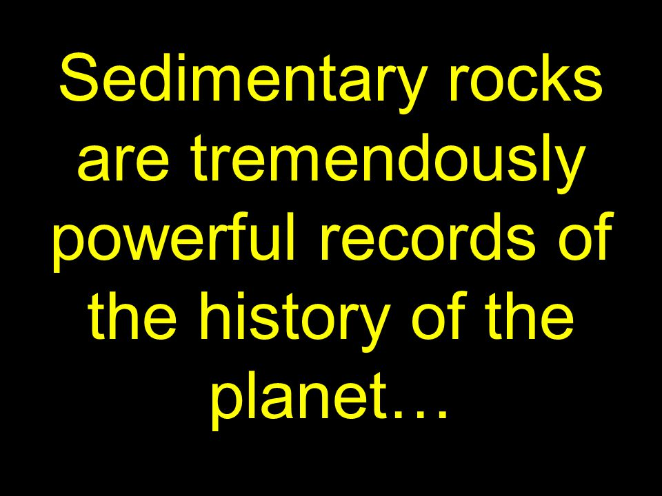 8 Sedimentary rocks are tremendously powerful records of the history of the planet…