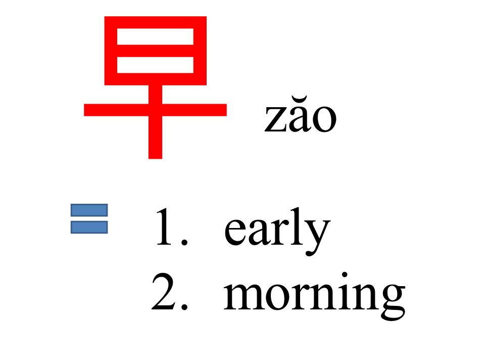 早 zăo 1.early 2.morning