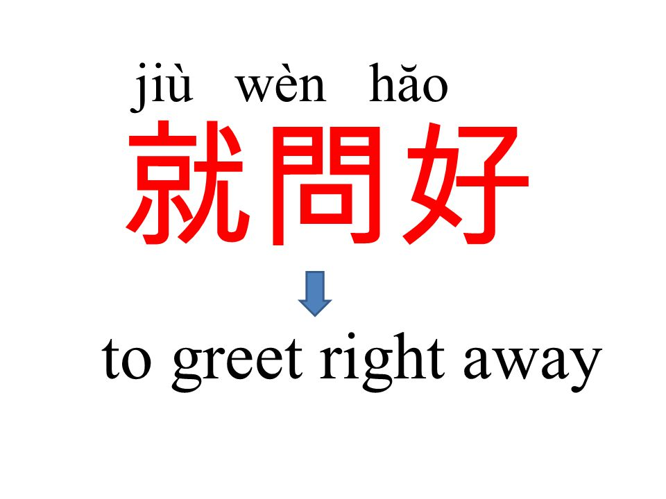 就問好 jiù wèn hăo to greet right away