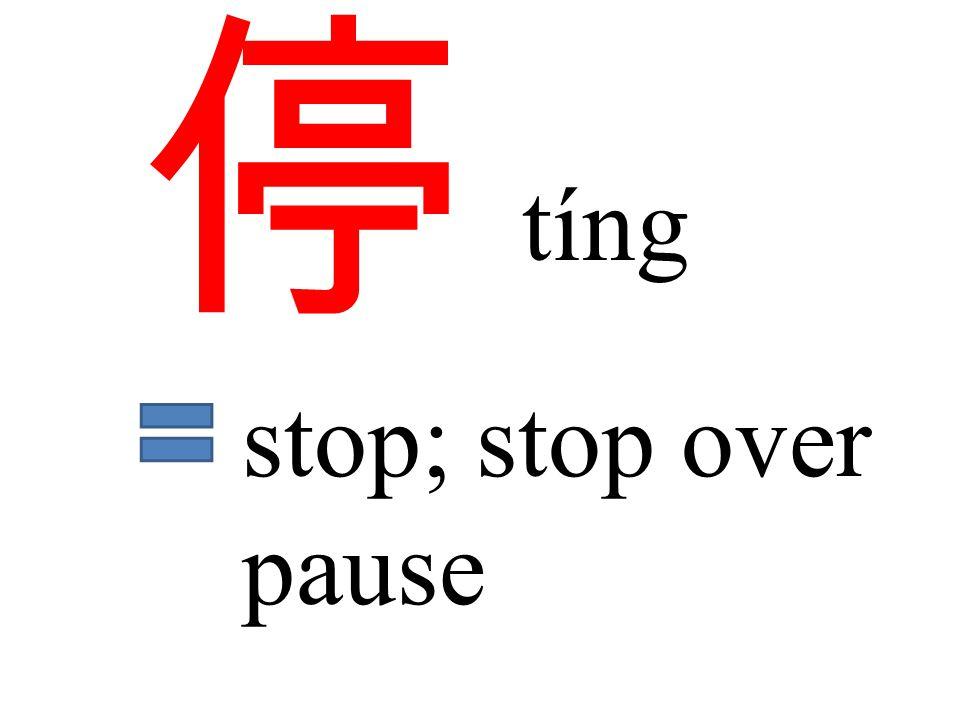 停 tíng stop; stop over pause