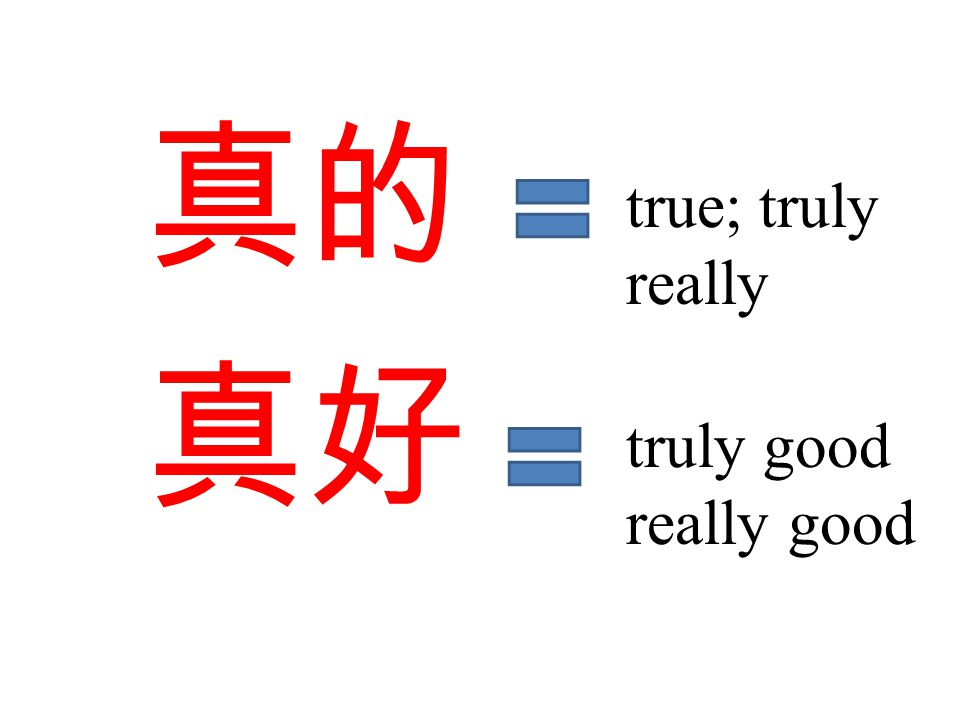真的 真好 true; truly really truly good really good