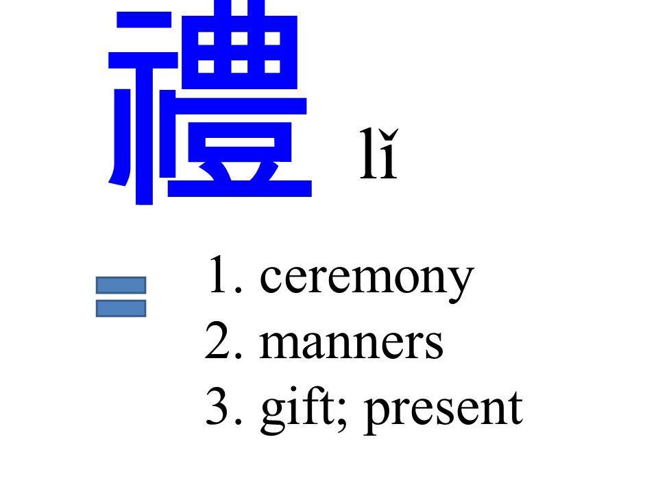 禮 lǐ 1. ceremony 2. manners 3. gift; present