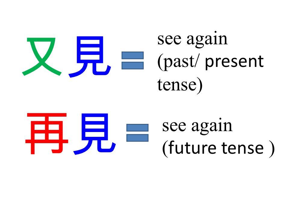 又見又見 再見 see again (past/ present tense) see again ( future tense )