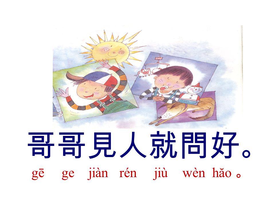 哥哥見人就問好 。 gē ge jiàn rén jiù wèn hăo 。