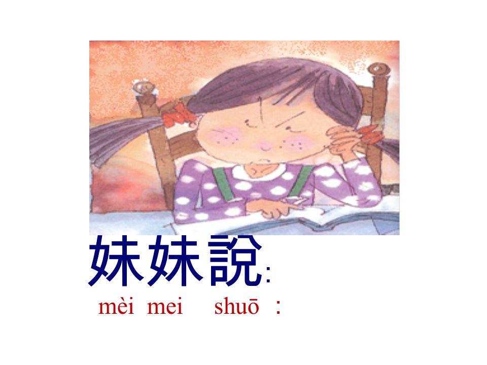 妹妹說 ﹕ mèi mei shuō :