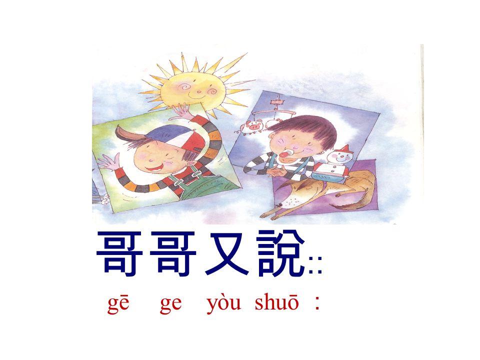 哥哥又說﹕﹕ gē ge yòu shuō :