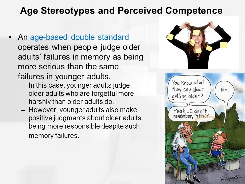 Age Stereotypes and Perceived Competence An age-based double standard operates when people judge older adults' failures in memory as being more serious than the same failures in younger adults.