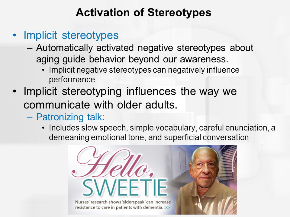 Activation of Stereotypes Implicit stereotypes –Automatically activated negative stereotypes about aging guide behavior beyond our awareness. Implicit