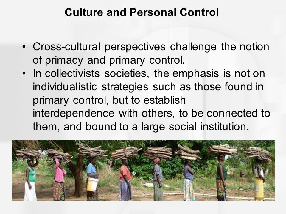 Culture and Personal Control Cross-cultural perspectives challenge the notion of primacy and primary control. In collectivists societies, the emphasis