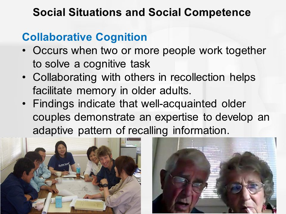 Social Situations and Social Competence Collaborative Cognition Occurs when two or more people work together to solve a cognitive task Collaborating with others in recollection helps facilitate memory in older adults.