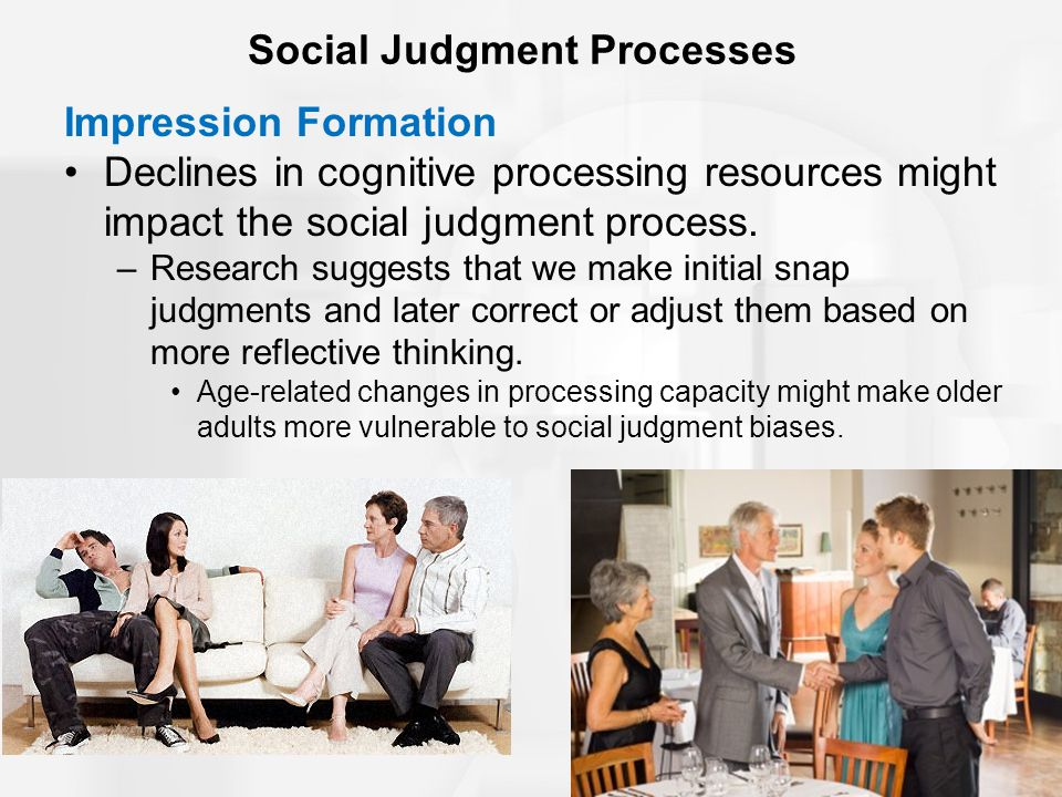 Social Judgment Processes Impression Formation Declines in cognitive processing resources might impact the social judgment process.
