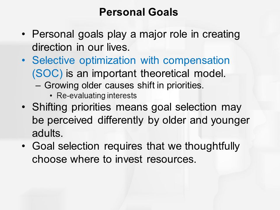 Personal Goals Personal goals play a major role in creating direction in our lives. Selective optimization with compensation (SOC) is an important the