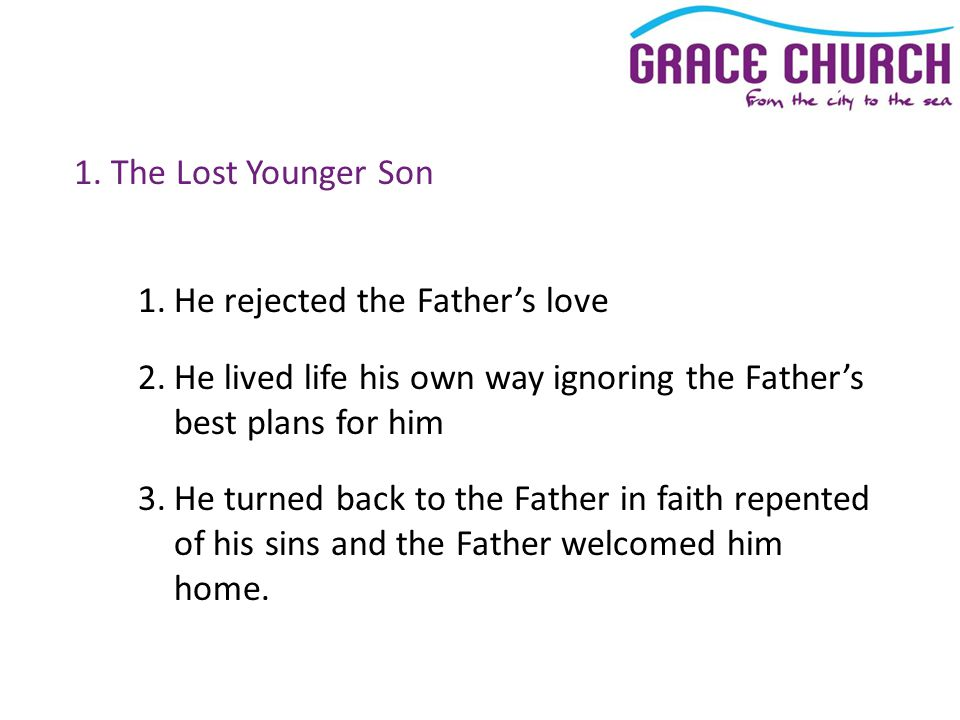 1. The Lost Younger Son 1.He rejected the Father's love 2.He lived life his own way ignoring the Father's best plans for him 3.He turned back to the F