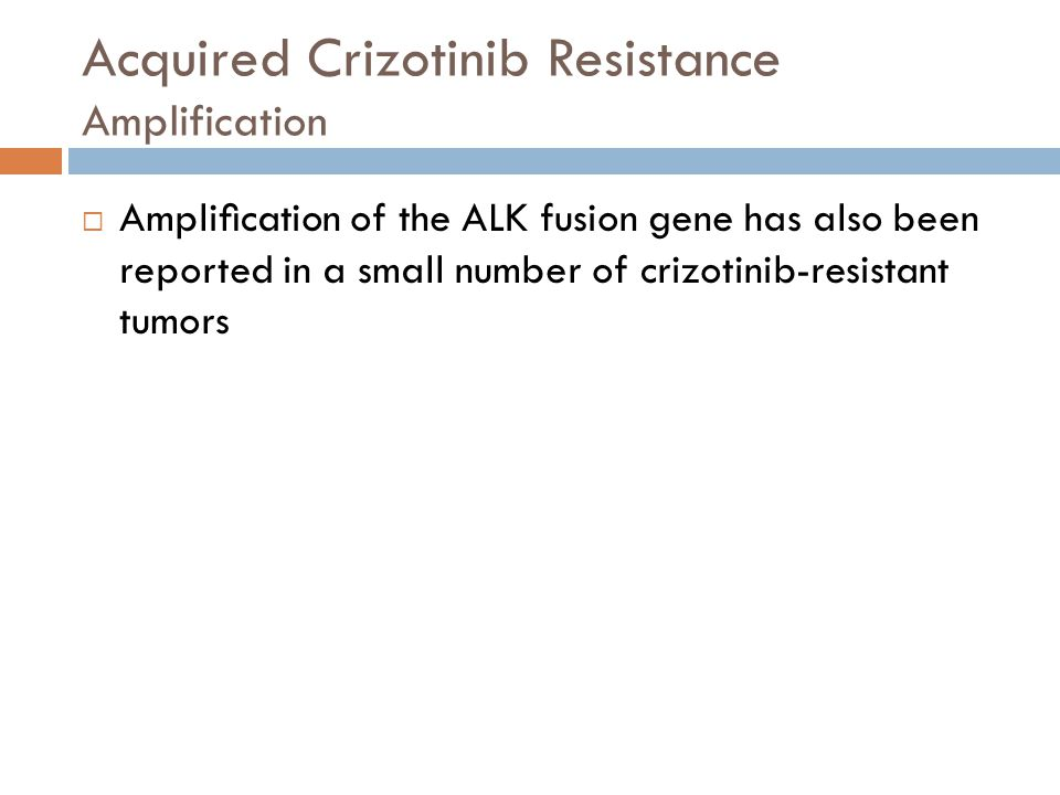 Acquired Crizotinib Resistance Amplification  Amplification of the ALK fusion gene has also been reported in a small number of crizotinib-resistant tu