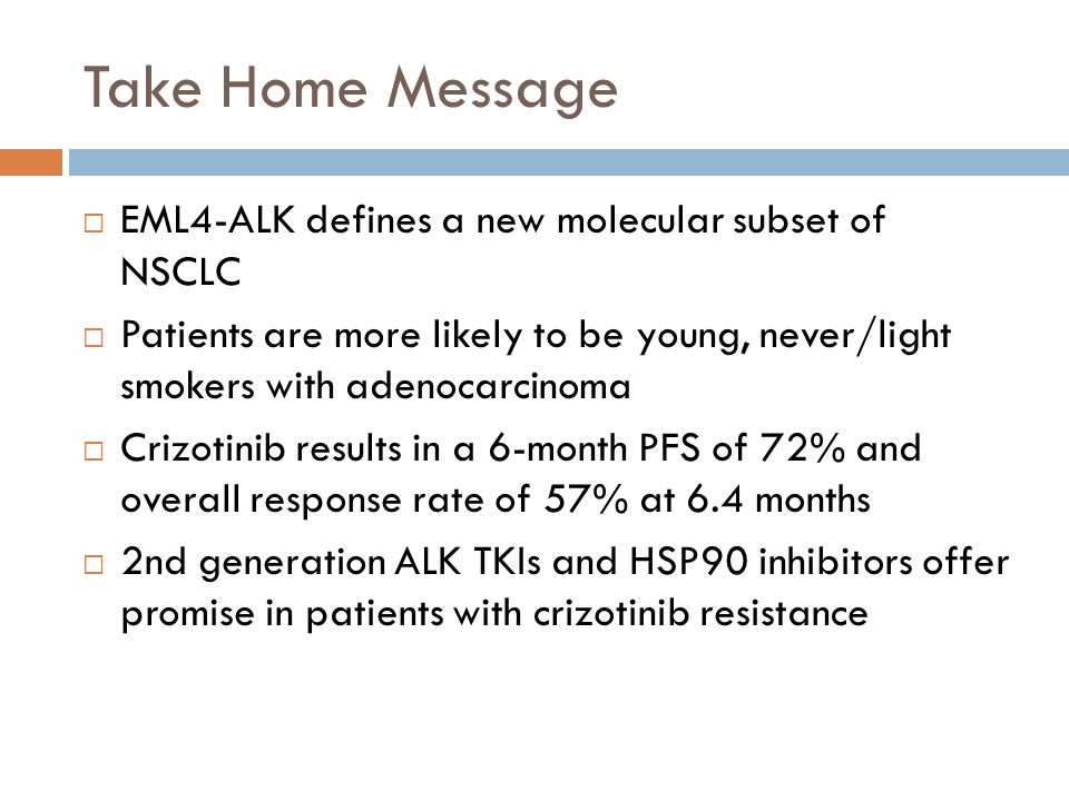 Take Home Message  EML4-ALK defines a new molecular subset of NSCLC  Patients are more likely to be young, never/light smokers with adenocarcinoma 