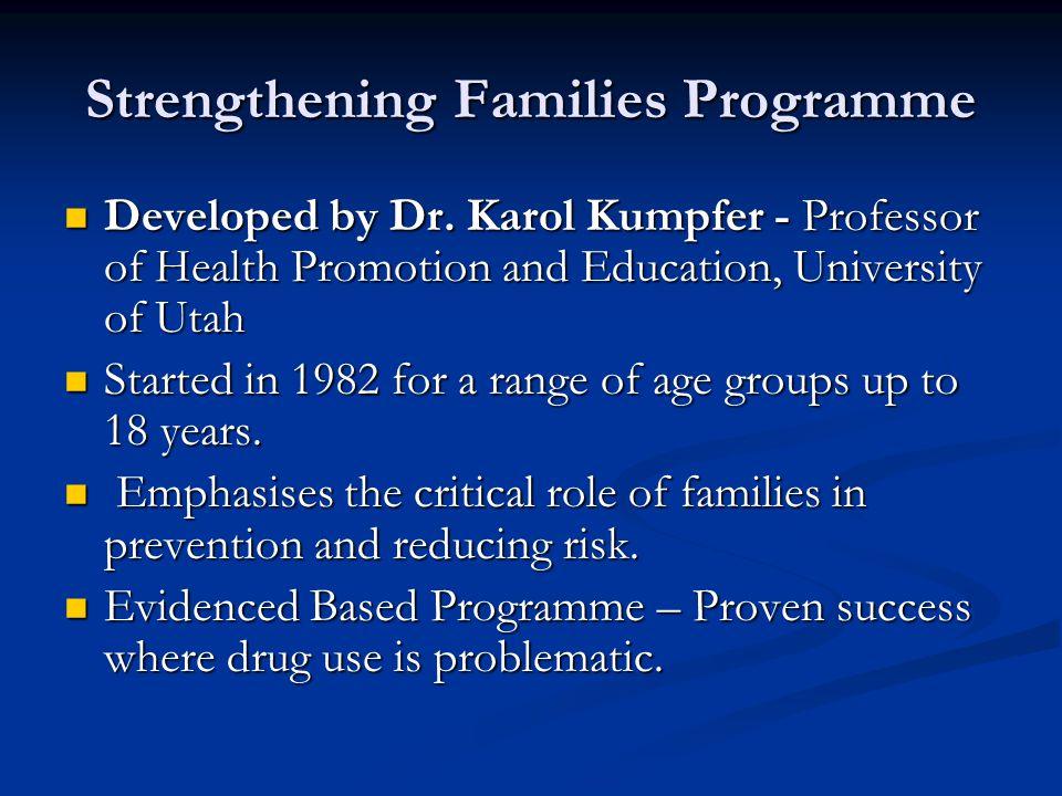 Strengthening Families Programme Developed by Dr. Karol Kumpfer - Professor of Health Promotion and Education, University of Utah Developed by Dr. Kar