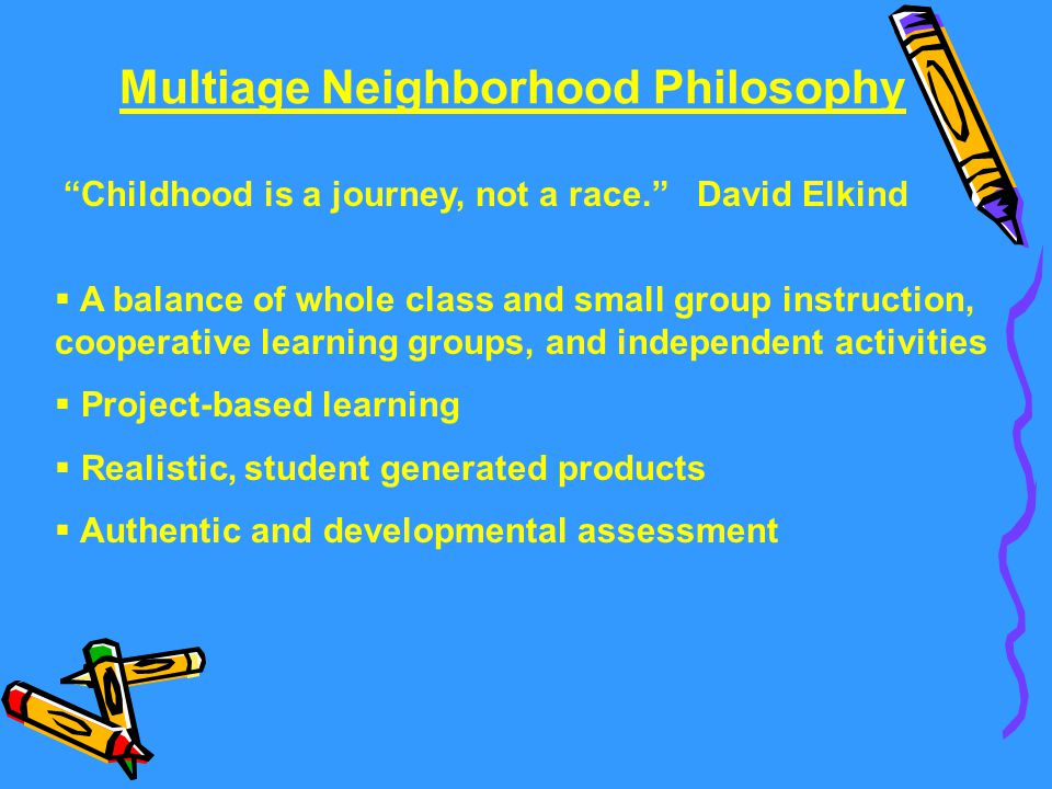 Multiage Neighborhood Philosophy  A balance of whole class and small group instruction, cooperative learning groups, and independent activities  Pro
