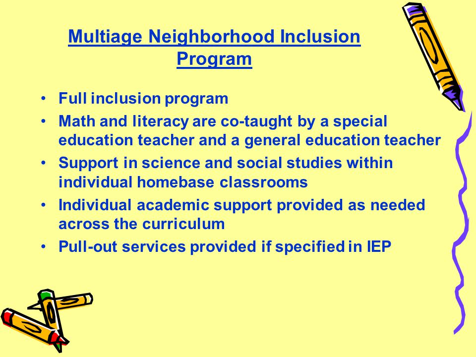 Multiage Neighborhood Inclusion Program Full inclusion program Math and literacy are co-taught by a special education teacher and a general education teacher Support in science and social studies within individual homebase classrooms Individual academic support provided as needed across the curriculum Pull-out services provided if specified in IEP