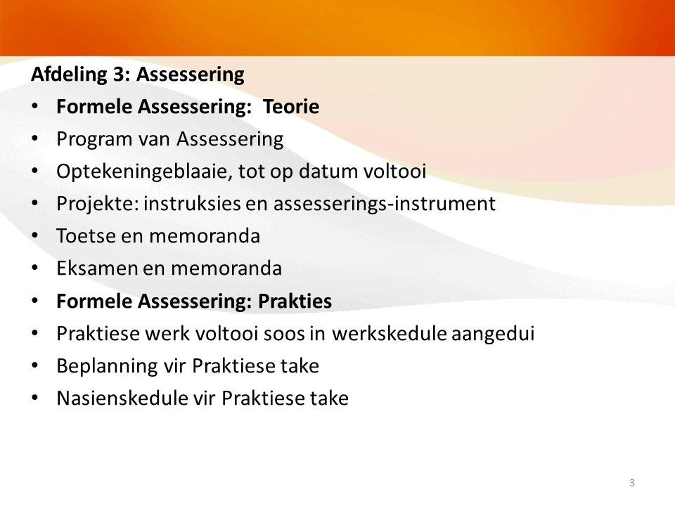 Afdeling 3: Assessering Formele Assessering: Teorie Program van Assessering Optekeningeblaaie, tot op datum voltooi Projekte: instruksies en assesserings-instrument Toetse en memoranda Eksamen en memoranda Formele Assessering: Prakties Praktiese werk voltooi soos in werkskedule aangedui Beplanning vir Praktiese take Nasienskedule vir Praktiese take 3