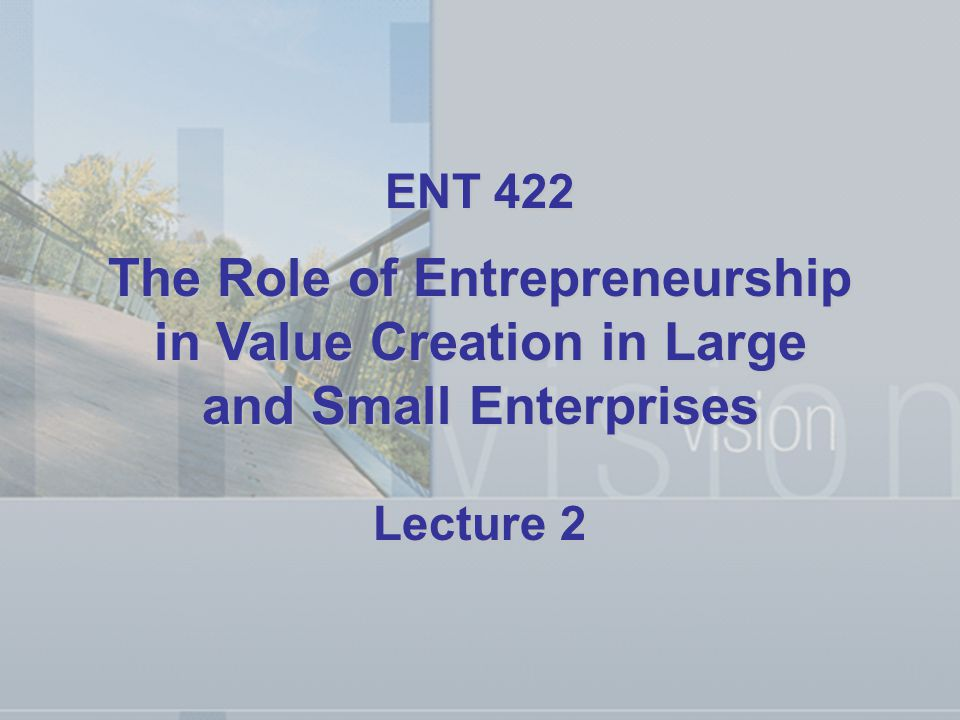 ENT 422 The Role of Entrepreneurship in Value Creation in Large and Small Enterprises Lecture 2