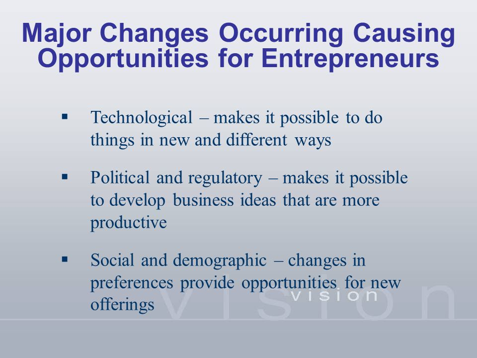 Major Changes Occurring Causing Opportunities for Entrepreneurs  Technological – makes it possible to do things in new and different ways  Political and regulatory – makes it possible to develop business ideas that are more productive  Social and demographic – changes in preferences provide opportunities for new offerings