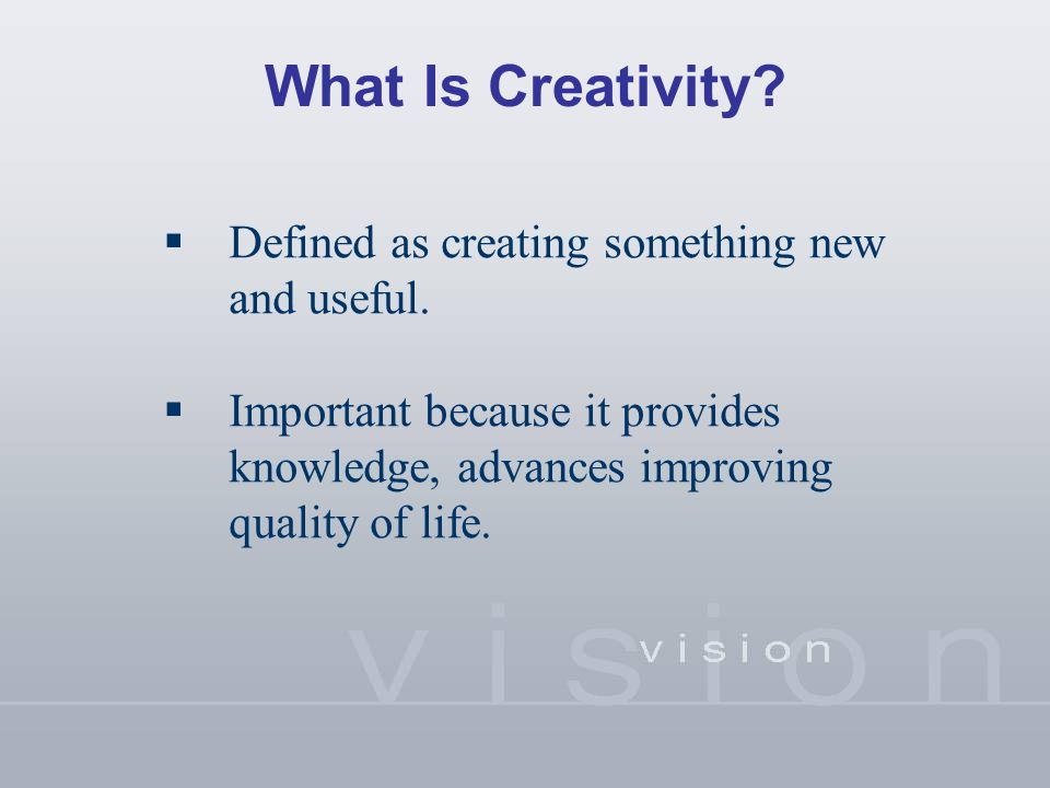 What Is Creativity?  Defined as creating something new and useful.  Important because it provides knowledge, advances improving quality of life.