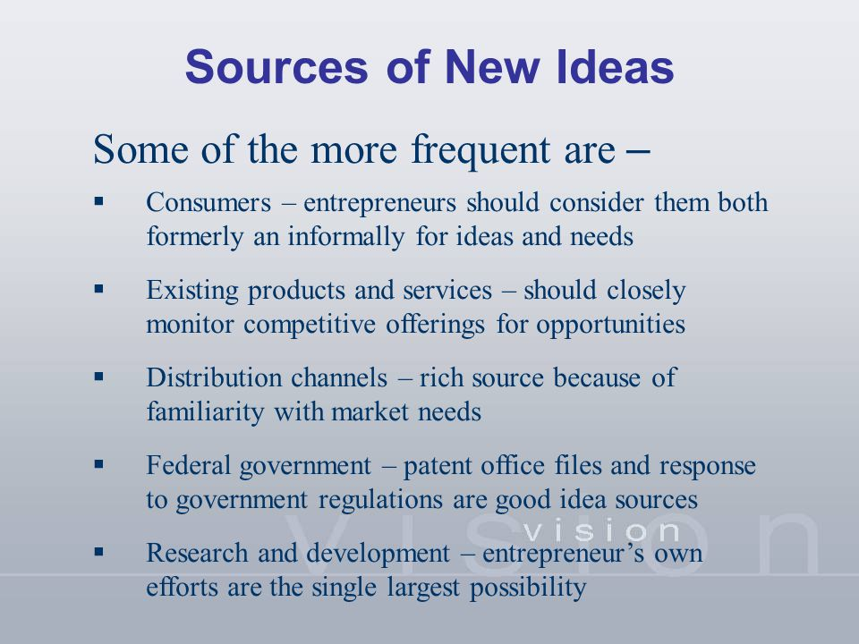 Sources of New Ideas Some of the more frequent are –  Consumers – entrepreneurs should consider them both formerly an informally for ideas and needs