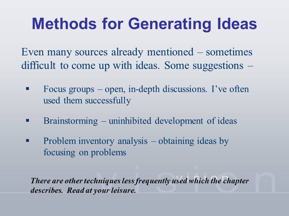 Methods for Generating Ideas Even many sources already mentioned – sometimes difficult to come up with ideas. Some suggestions –  Focus groups – open