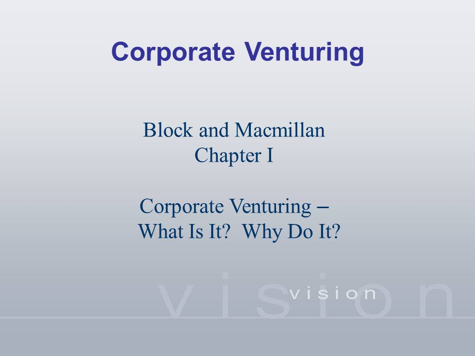 Corporate Venturing Block and Macmillan Chapter I Corporate Venturing – What Is It? Why Do It?