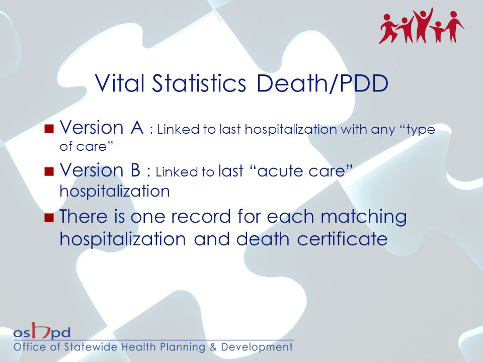 Vital Statistics Death/PDD Version A : Linked to last hospitalization with any type of care Version B : Linked to last acute care hospitalization There is one record for each matching hospitalization and death certificate