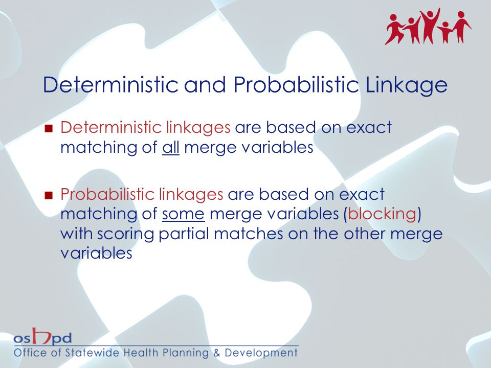 Deterministic and Probabilistic Linkage Deterministic linkages are based on exact matching of all merge variables Probabilistic linkages are based on exact matching of some merge variables (blocking) with scoring partial matches on the other merge variables