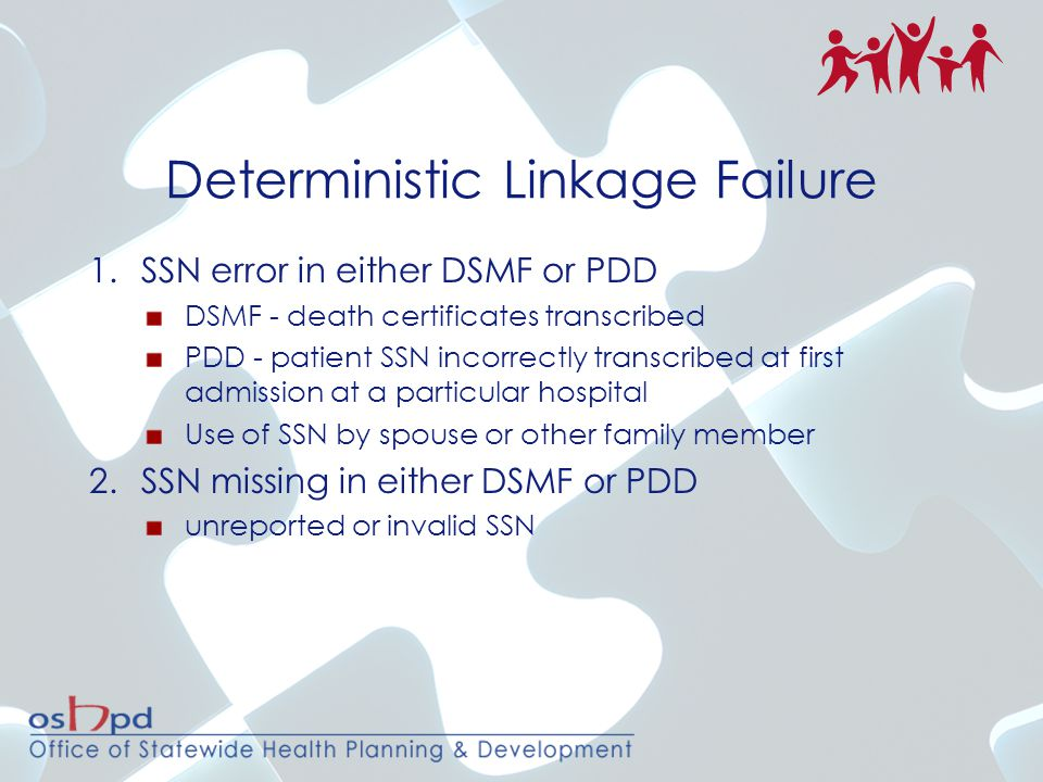 Deterministic Linkage Failure 1.SSN error in either DSMF or PDD DSMF - death certificates transcribed PDD - patient SSN incorrectly transcribed at first admission at a particular hospital Use of SSN by spouse or other family member 2.SSN missing in either DSMF or PDD unreported or invalid SSN