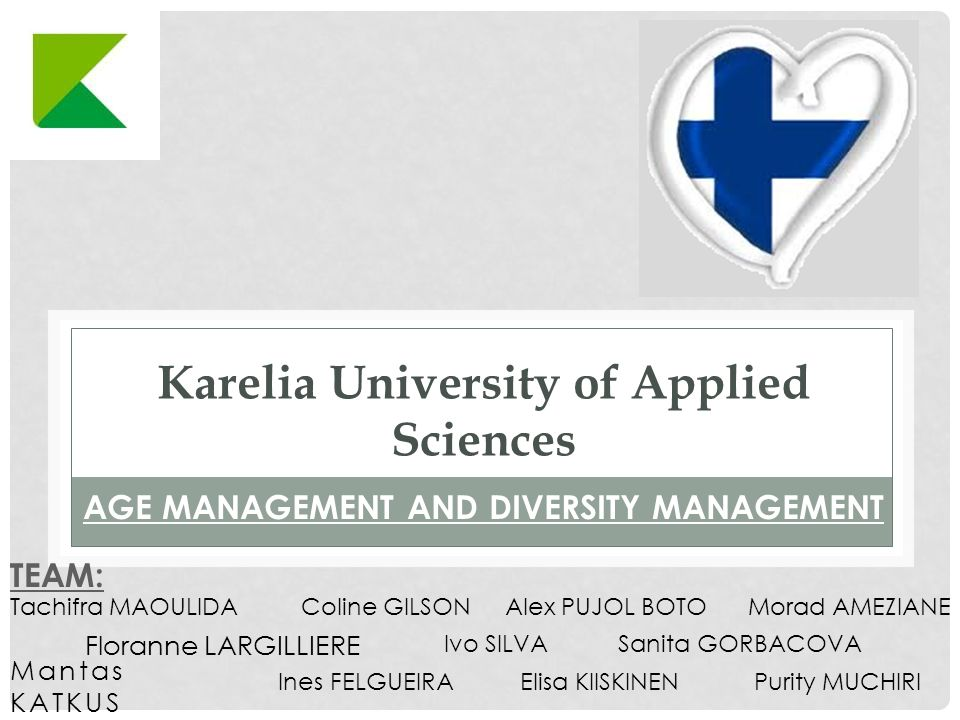 Karelia University of Applied Sciences Mantas KATKUS AGE MANAGEMENT AND DIVERSITY MANAGEMENT Floranne LARGILLIERE TEAM: Ivo SILVA Coline GILSONTachifra MAOULIDAMorad AMEZIANE Purity MUCHIRI Sanita GORBACOVA Ines FELGUEIRA Alex PUJOL BOTO Elisa KIISKINEN